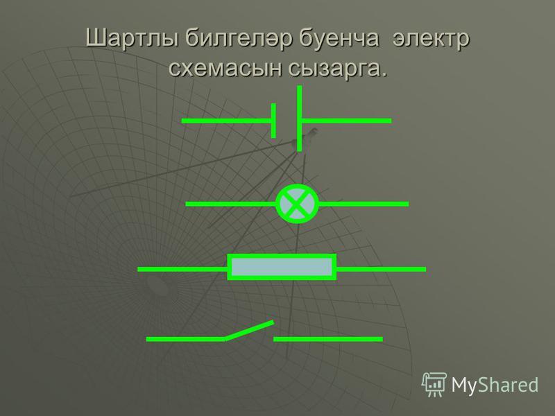 Шартлы билгеләр буенча электр схемасын сызарга.