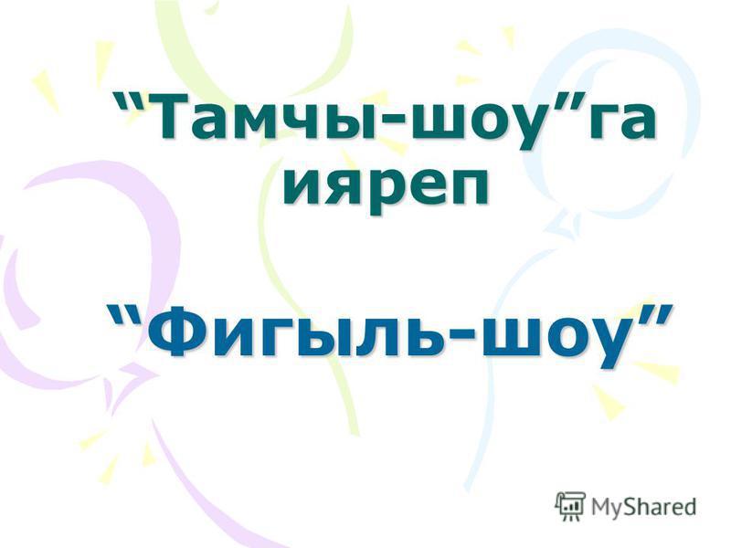 Тамчы-шоуга ияреп Фигыль-шоу