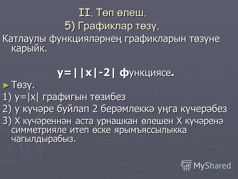 II. Төп өлеш. 5) Графиклар төзү. II. Төп өлеш. 5) Графиклар төзү. Катлаулы функцияләрнең графикларын төзүне карыйк. у=||x|-2| ф ункциясе. Төзү. Төзү. 1) y=|x| графигын төзибез 2) у күчәре буйлап 2 берәмлеккә уңга күчерәбез 3) Х күчәреннән аста урнашк