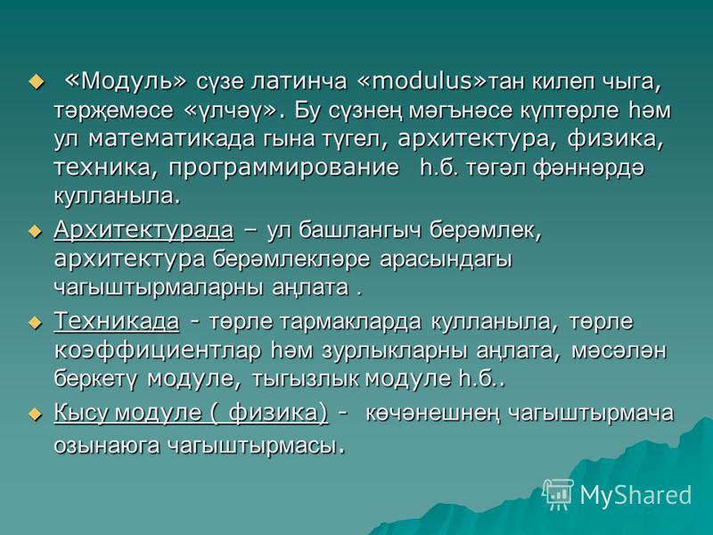 « М одуль» сүзе латин ча «modulus» тан килеп чыга, тәрҗемәсе « үлчәү ». Бу сүзнең мәгънәсе күптөрле һәм ул математик ада гына түгел, архитектур а, физик а, техник а, программировани е һ.б. төгәл фәннәрдә кулланыла. « М одуль» сүзе латин ча «modulus»