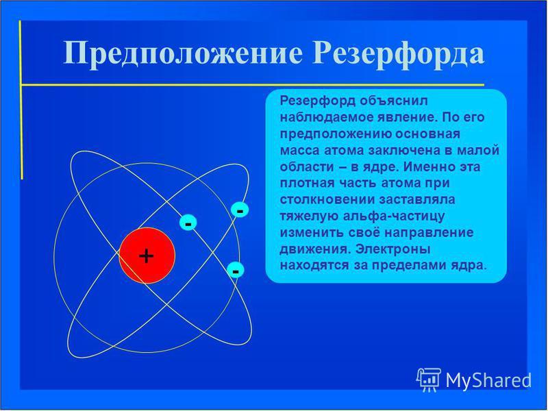 Предположение Резерфорда Резерфорд объяснил наблюдаемое явление. По его предположению основная масса атома заключена в малой области – в ядре. Именно эта плотная часть атома при столкновении заставляла тяжелую альфа-частицу изменить своё направление