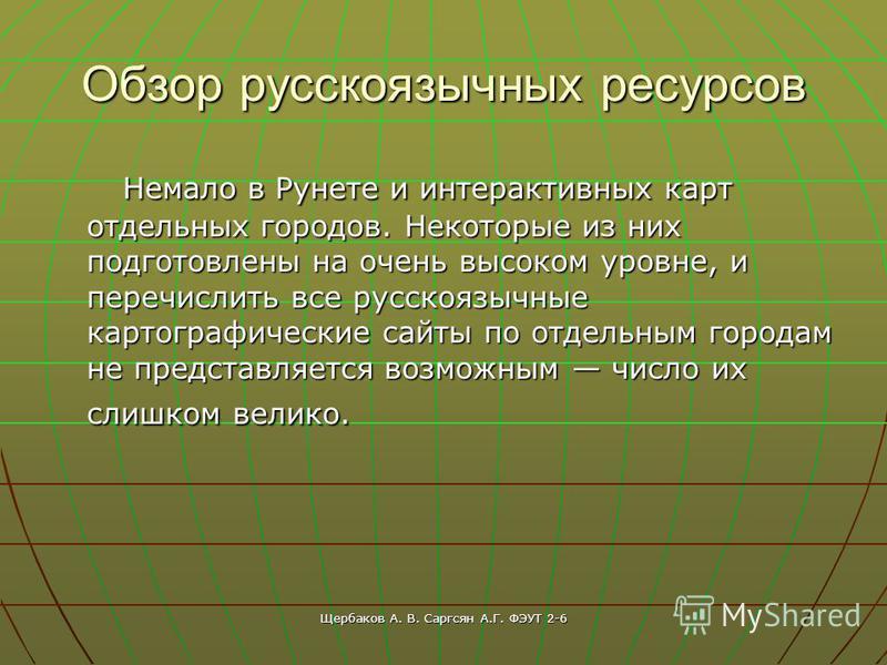 Щербаков А. В. Саргсян А.Г. ФЭУТ 2-6 Обзор русскоязычных ресурсов Немало в Рунете и интерактивных карт отдельных городов. Некоторые из них подготовлены на очень высоком уровне, и перечислить все русскоязычные картографические сайты по отдельным город