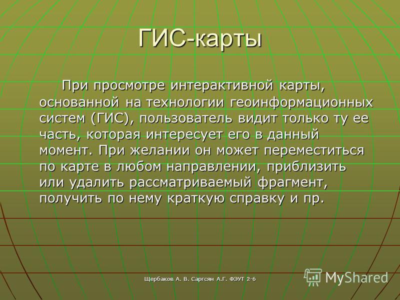 Щербаков А. В. Саргсян А.Г. ФЭУТ 2-6 ГИС-карты При просмотре интерактивной карты, основанной на технологии геоинформационных систем (ГИС), пользователь видит только ту ее часть, которая интересует его в данный момент. При желании он может переместить
