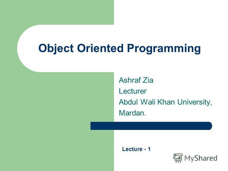 Object Oriented Programming Ashraf Zia Lecturer Abdul Wali Khan University, Mardan. Lecture - 1