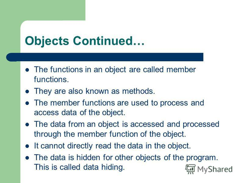 Objects Continued… The functions in an object are called member functions. They are also known as methods. The member functions are used to process and access data of the object. The data from an object is accessed and processed through the member fu