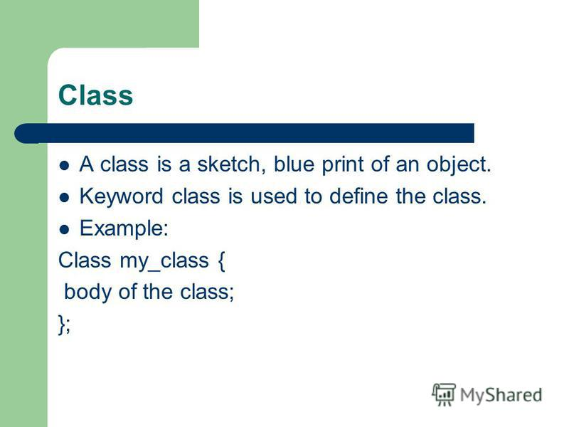 Class A class is a sketch, blue print of an object. Keyword class is used to define the class. Example: Class my_class { body of the class; };