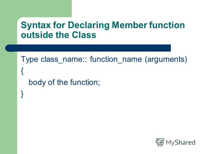 Syntax for Declaring Member function outside the Class Type class_name:: function_name (arguments) { body of the function; }