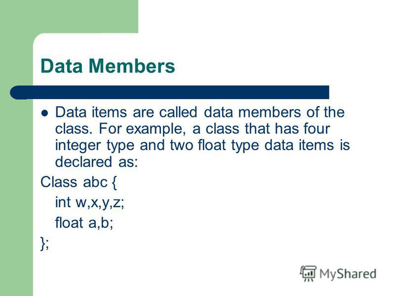 Data Members Data items are called data members of the class. For example, a class that has four integer type and two float type data items is declared as: Class abc { int w,x,y,z; float a,b; };