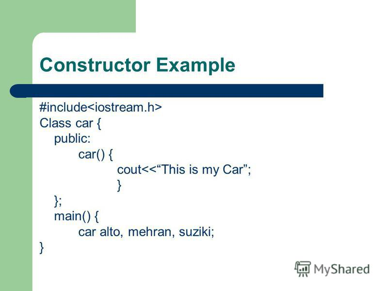 Constructor Example #include Class car { public: car() { cout<<This is my Car; } }; main() { car alto, mehran, suziki; }