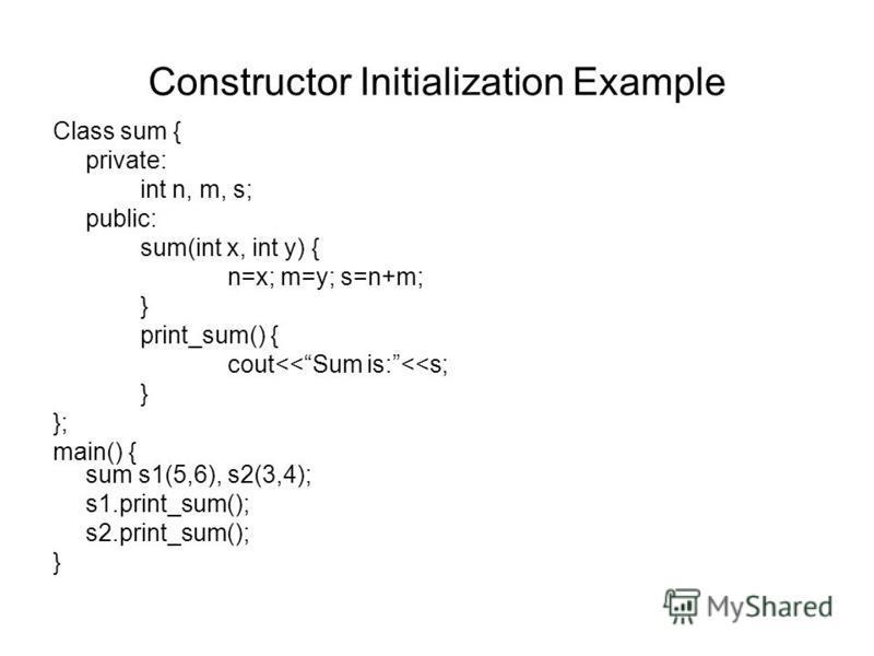 Constructor Initialization Example Class sum { private: int n, m, s; public: sum(int x, int y) { n=x; m=y; s=n+m; } print_sum() { cout<<Sum is:<<s; } }; main() { sum s1(5,6), s2(3,4); s1.print_sum(); s2.print_sum(); }