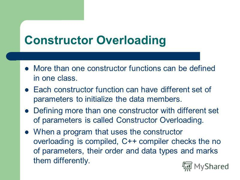 Constructor Overloading More than one constructor functions can be defined in one class. Each constructor function can have different set of parameters to initialize the data members. Defining more than one constructor with different set of parameter
