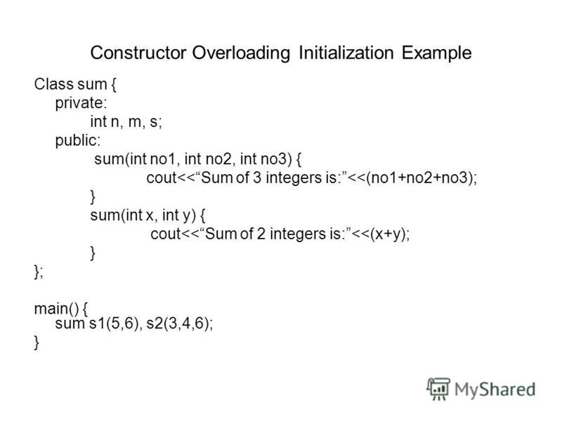 Constructor Overloading Initialization Example Class sum { private: int n, m, s; public: sum(int no1, int no2, int no3) { cout<<Sum of 3 integers is:<<(no1+no2+no3); } sum(int x, int y) { cout<<Sum of 2 integers is:<<(x+y); } }; main() { sum s1(5,6),