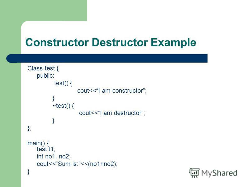 Constructor Destructor Example Class test { public: test() { cout<<I am constructor; } ~test() { cout<<I am destructor; } }; main() { test t1; int no1, no2; cout<<Sum is:<<(no1+no2); }