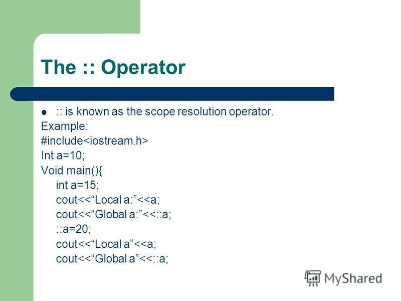 The :: Operator :: is known as the scope resolution operator. Example: #include Int a=10; Void main(){ int a=15; cout<<Local a:<<a; cout<<Global a:<<::a; ::a=20; cout<<Local a<<a; cout<<Global a<<::a;