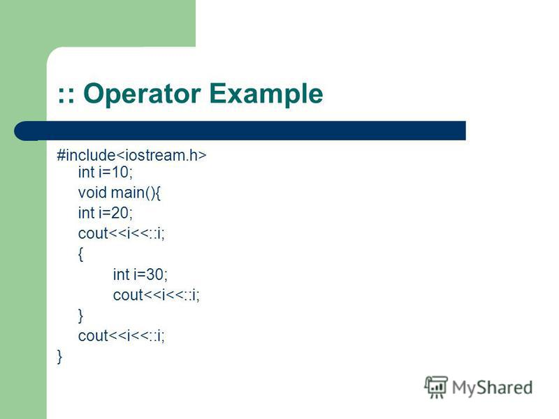 :: Operator Example #include int i=10; void main(){ int i=20; cout<<i<<::i; { int i=30; cout<<i<<::i; } cout<<i<<::i; }