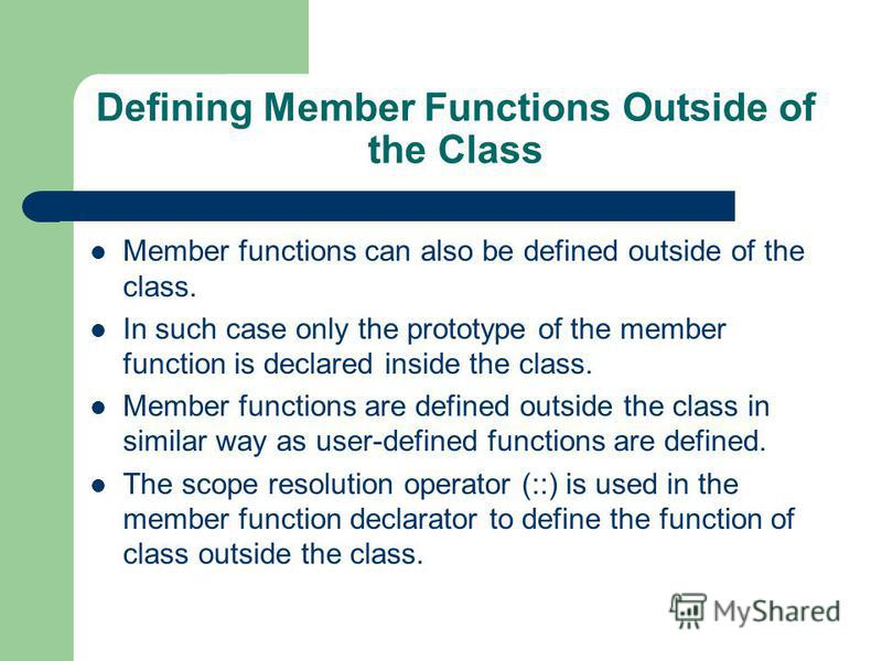 Defining Member Functions Outside of the Class Member functions can also be defined outside of the class. In such case only the prototype of the member function is declared inside the class. Member functions are defined outside the class in similar w