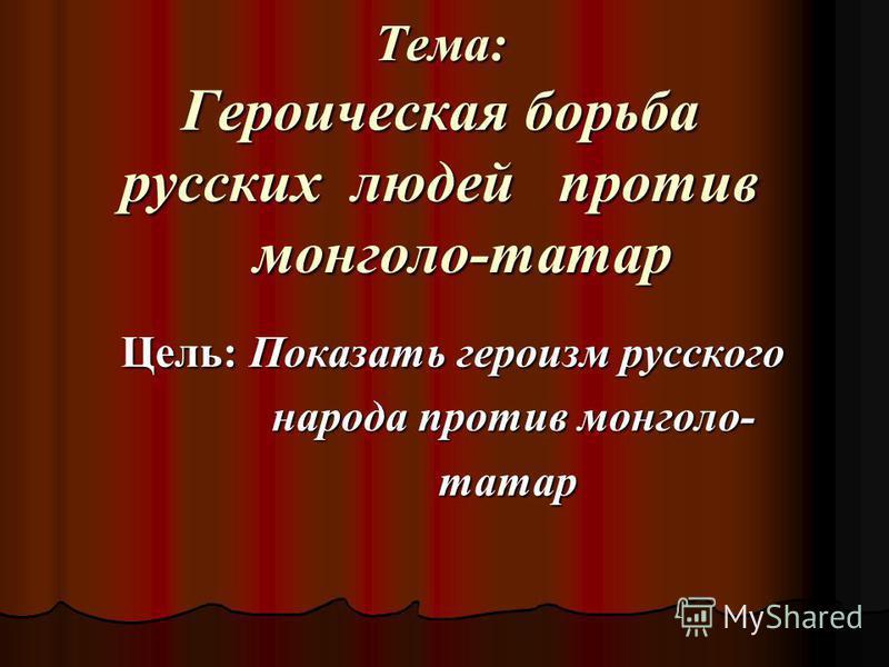 Тема: Героическая борьба русских людей против монголо-татар Цель: Показать героизм русского народа против монголо- народа против монголо- татар татар
