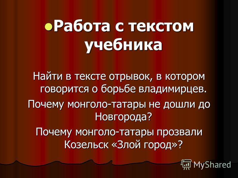 Работа с текстом учебника Работа с текстом учебника Найти в тексте отрывок, в котором говорится о борьбе владимирцев. Почему монголо-татары не дошли до Новгорода? Почему монголо-татары прозвали Козельск «Злой город»?