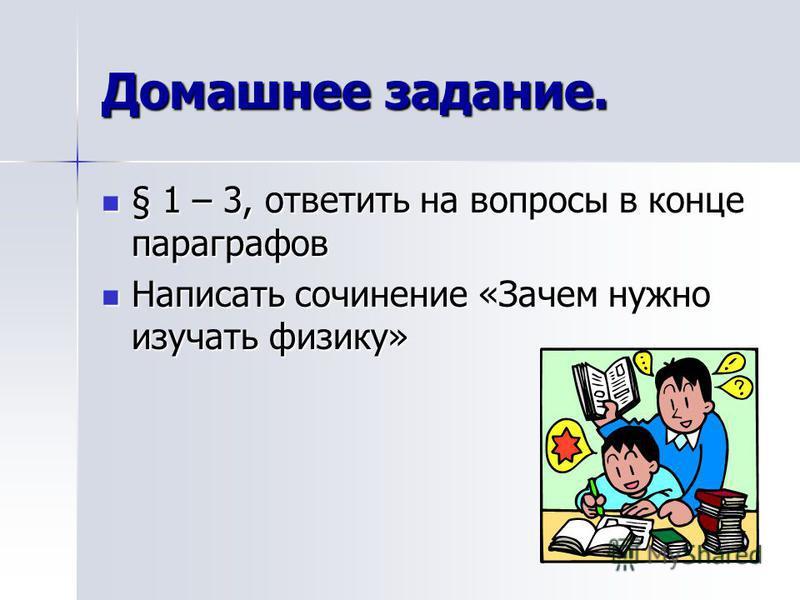 Домашнее задание. § 1 – 3, ответить на вопросы в конце параграфов § 1 – 3, ответить на вопросы в конце параграфов Написать сочинение «Зачем нужно изучать физику» Написать сочинение «Зачем нужно изучать физику»
