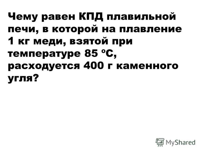Чему равен КПД плавильной печи, в которой на плавление 1 кг меди, взятой при температуре 85 ºС, расходуется 400 г каменного угля?