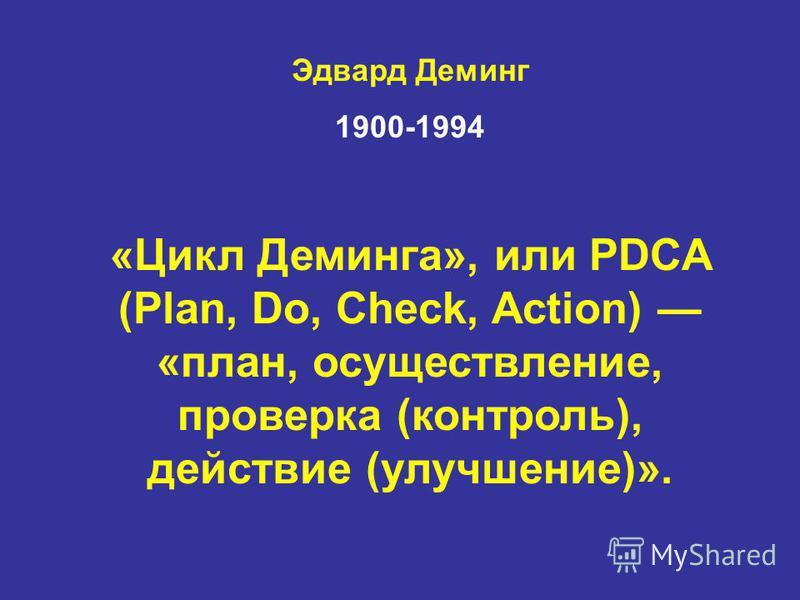 Эдвард Деминг 1900-1994 «Цикл Деминга», или PDCA (Plan, Do, Check, Action) «план, осуществление, проверка (контроль), действие (улучшение)».