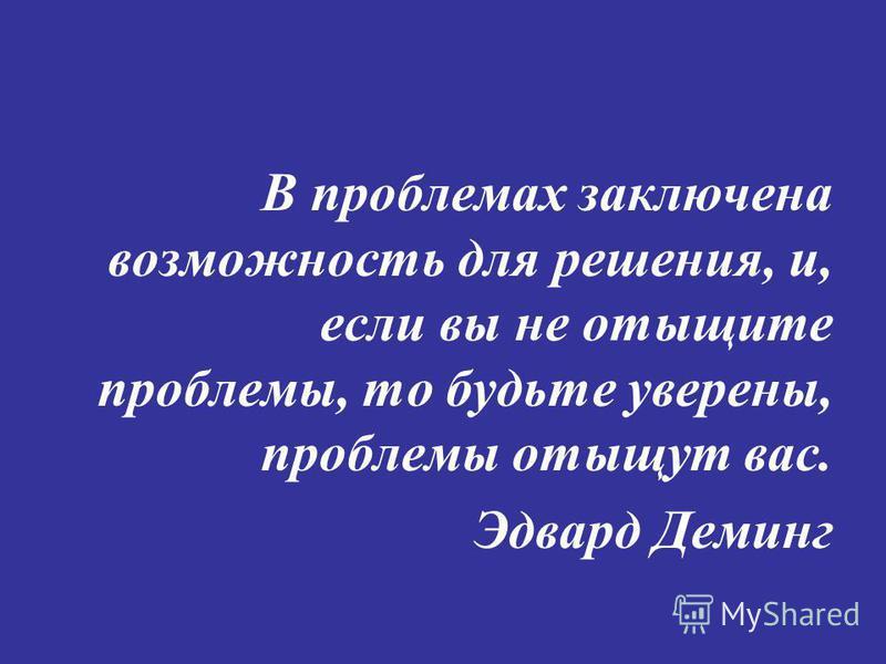 В проблемах заключена возможность для решения, и, если вы не отыщите проблемы, то будьте уверены, проблемы отыщут вас. Эдвард Деминг