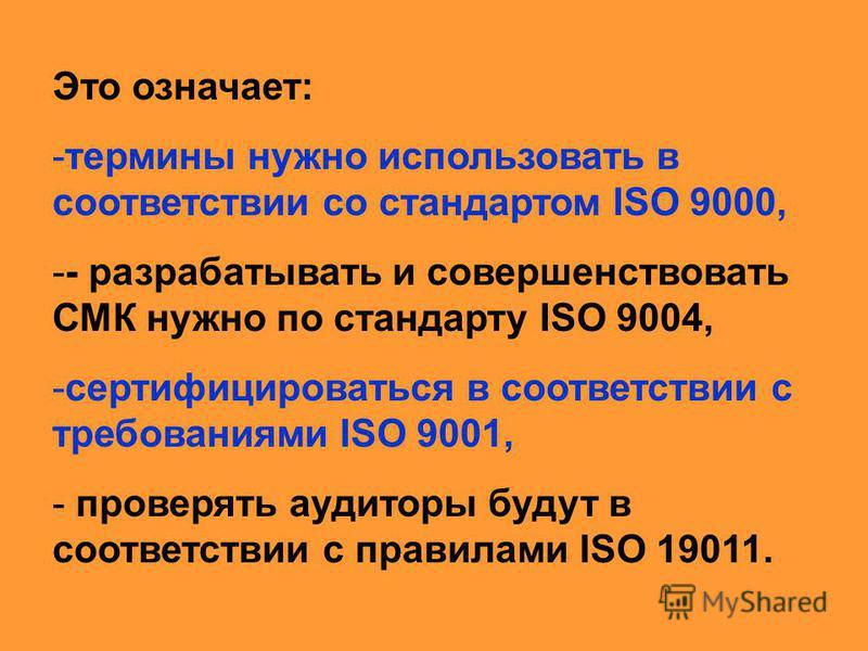 Это означает: -термины нужно использовать в соответствии со стандартом ISO 9000, -- разрабатывать и совершенствовать СМК нужно по стандарту ISO 9004, -сертифицироваться в соответствии с требованиями ISO 9001, - проверять аудиторы будут в соответствии