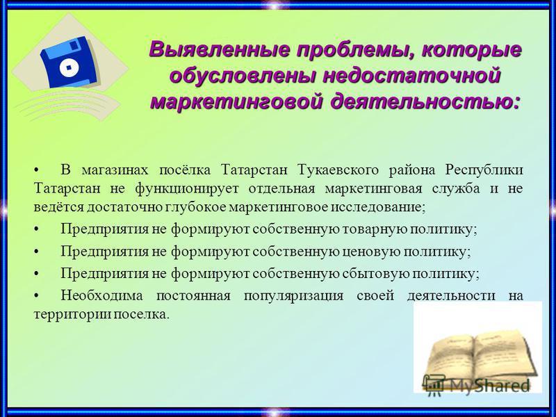 Выявленные проблемы, которые обусловлены недостаточной маркетинговой деятельностью: В магазинах посёлка Татарстан Тукаевского района Республики Татарстан не функционирует отдельная маркетинговая служба и не ведётся достаточно глубокое маркетинговое и