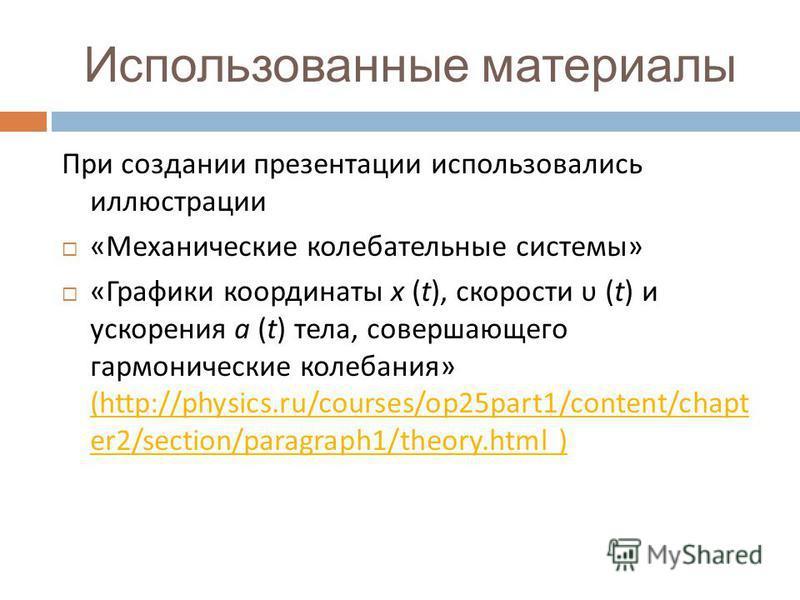 Использованные материалы При создании презентации использовались иллюстрации « Механические колебательные системы » « Графики координаты x (t), скорости υ (t) и ускорения a (t) тела, совершающего гармонические колебания » (http://physics.ru/courses/o