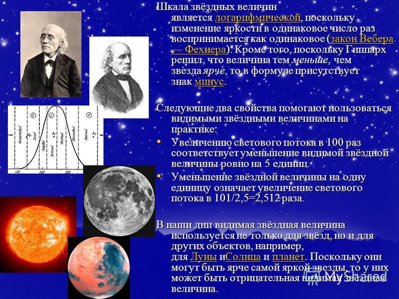 Шкала звёздных величин является логарифмической, поскольку изменение яркости в одинаковое число раз воспринимается как одинаковое (закон Вебера Фехнера). Кроме того, поскольку Гиппарх решил, что величина тем меньше, чем звезда ярче, то в формуле прис