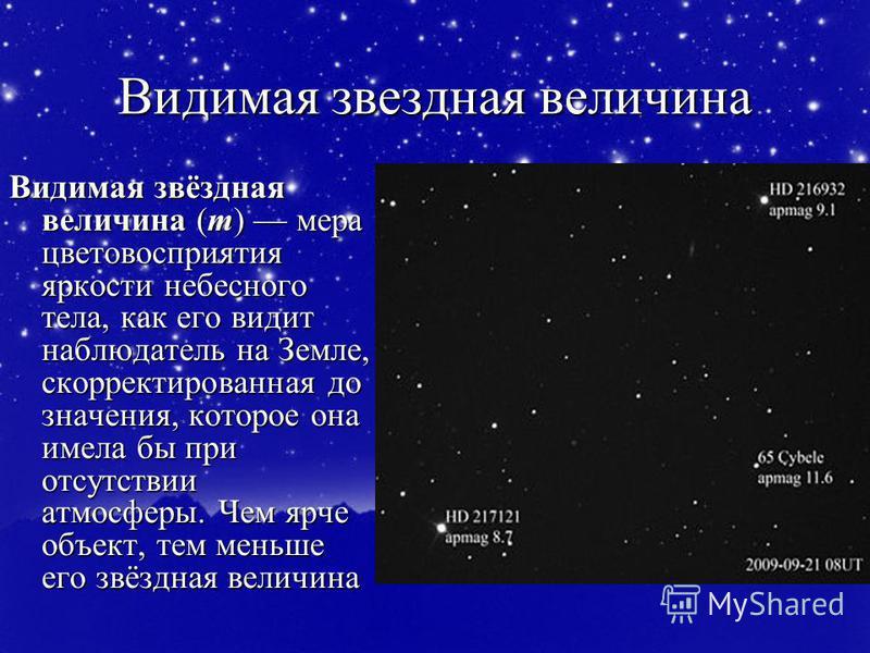 Видимая звездная величина Видимая звёздная величина (m) мера цветовосприятия яркости небесного тела, как его видит наблюдатель на Земле, скорректированная до значения, которое она имела бы при отсутствии атмосферы. Чем ярче объект, тем меньше его звё