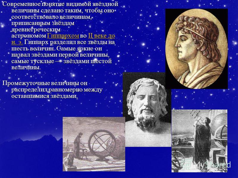 Современное понятие видимой звёздной величины сделано таким, чтобы оно соответствовало величинам, приписанным звёздам древнегреческим астрономом Гиппархом во II веке до н. э. Гиппарх разделил все звёзды на шесть величин. Самые яркие он назвал звёздам