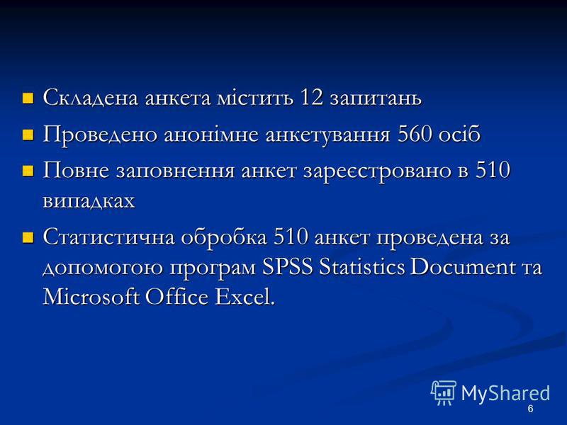 6 Складена анкета містить 12 запитань Складена анкета містить 12 запитань Проведено анонімне анкетування 560 осіб Проведено анонімне анкетування 560 осіб Повне заповнення анкет зареєстровано в 510 випадках Повне заповнення анкет зареєстровано в 510 в