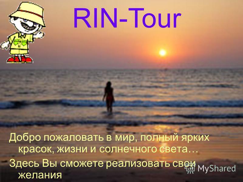 RIN-Tour Добро пожаловать в мир, полный ярких красок, жизни и солнечного света… Здесь Вы сможете реализовать свои желания