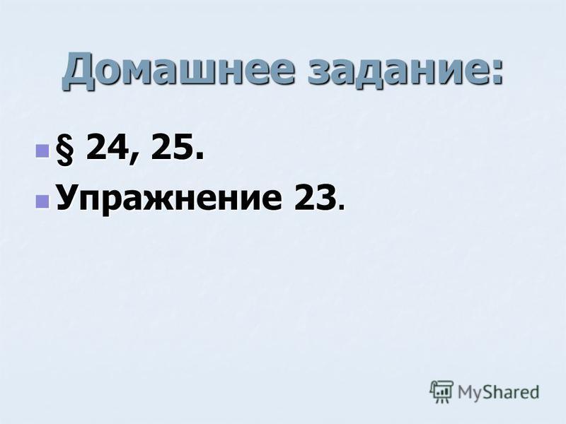 Домашнее задание: § 24, 25. § 24, 25. Упражнение 23. Упражнение 23.