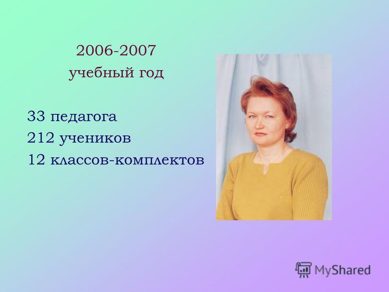 2006-2007 учебный год 33 педагога 212 учеников 12 классов-комплектов