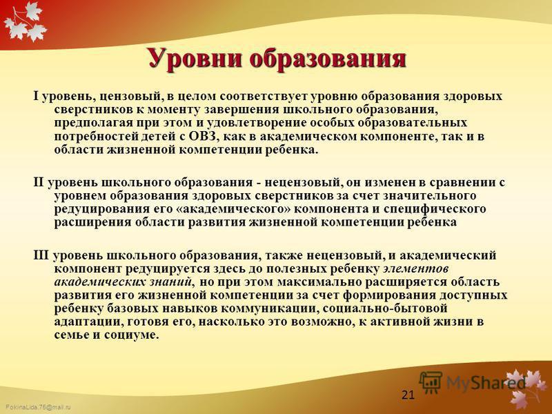 FokinaLida.75@mail.ru Уровни образования I уровень, цензовый, в целом соответствует уровню образования здоровых сверстников к моменту завершения школьного образования, предполагая при этом и удовлетворение особых образовательных потребностей детей с
