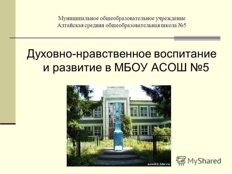 Муниципальное общеобразовательное учреждение Алтайская средняя общеобразовательная школа 5 Духовно-нравственное воспитание и развитие в МБОУ АСОШ 5