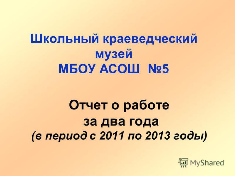 Отчет о работе за два года (в период с 2011 по 2013 годы) Школьный краеведческий музей МБОУ АСОШ 5