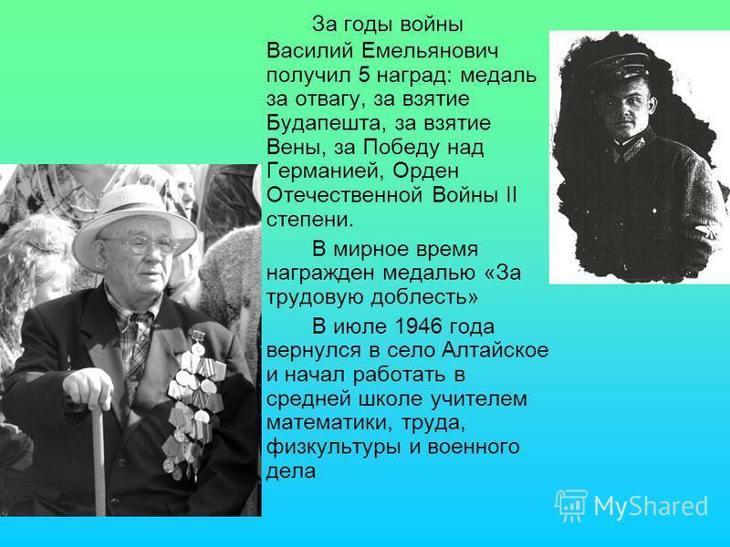 За годы войны Василий Емельянович получил 5 наград: медаль за отвагу, за взятие Будапешта, за взятие Вены, за Победу над Германией, Орден Отечественной Войны II степени. В мирное время награжден медалью «За трудовую доблесть» В июле 1946 года вернулс