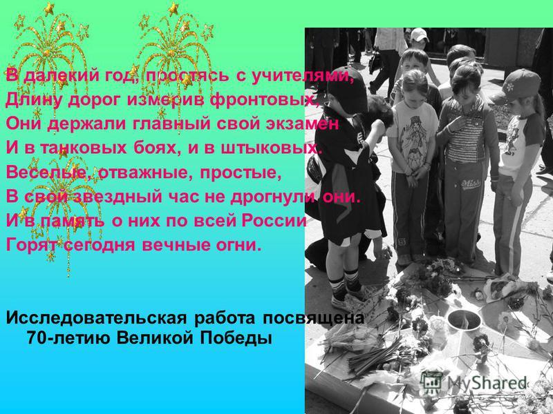 В далекий год, простясь с учителями, Длину дорог измерив фронтовых, Они держали главный свой экзамен И в танковых боях, и в штыковых. Веселые, отважные, простые, В свой звездный час не дрогнули они. И в память о них по всей России Горят сегодня вечны