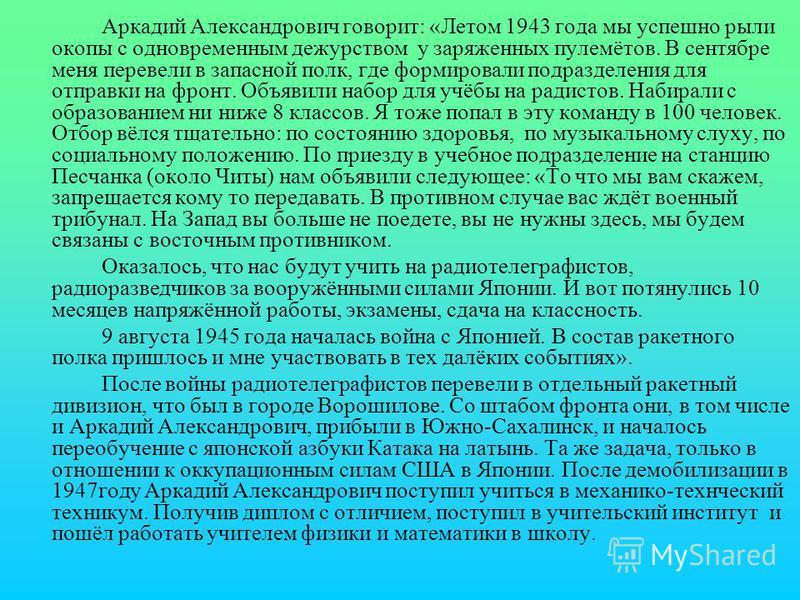 Аркадий Александрович говорит: «Летом 1943 года мы успешно рыли окопы с одновременным дежурством у заряженных пулемётов. В сентябре меня перевели в запасной полк, где формировали подразделения для отправки на фронт. Объявили набор для учёбы на радист