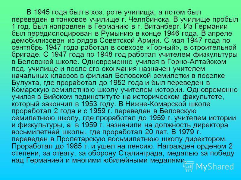 В 1945 года был в хоз. роте училища, а потом был переведен в танковое училище г. Челябинска. В училище пробыл 1 год. Был направлен в Германию в г. Витанберг. Из Германии был передислоцирован в Румынию в конце 1946 года. В апреле демобилизован из рядо