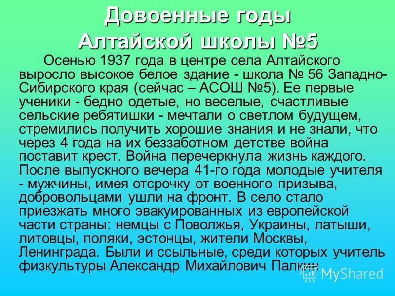 Довоенные годы Алтайской школы 5 Осенью 1937 года в центре села Алтайского выросло высокое белое здание - школа 56 Западно- Сибирского края (сейчас – АСОШ 5). Ее первые ученики - бедно одетые, но веселые, счастливые сельские ребятишки - мечтали о све