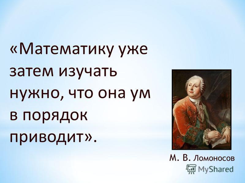 «Математику уже затем изучать нужно, что она ум в порядок приводит». М. В. Ломоносов