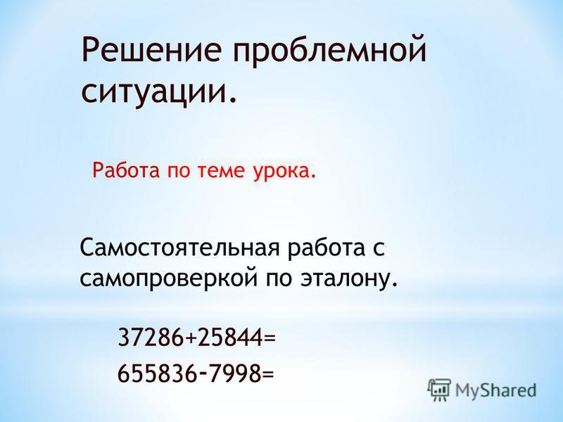 Решение проблемной ситуации. Работа по теме урока. Самостоятельная работа с самопроверкой по эталону. 37286+25844= 655836 - 7998=