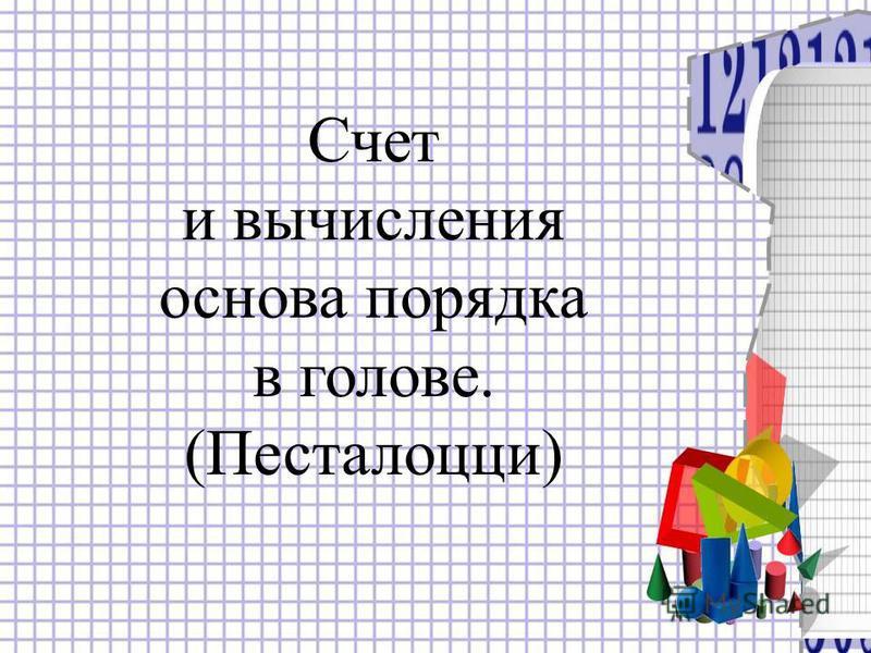 Счет и вычисления основа порядка в голове. (Песталоцци)
