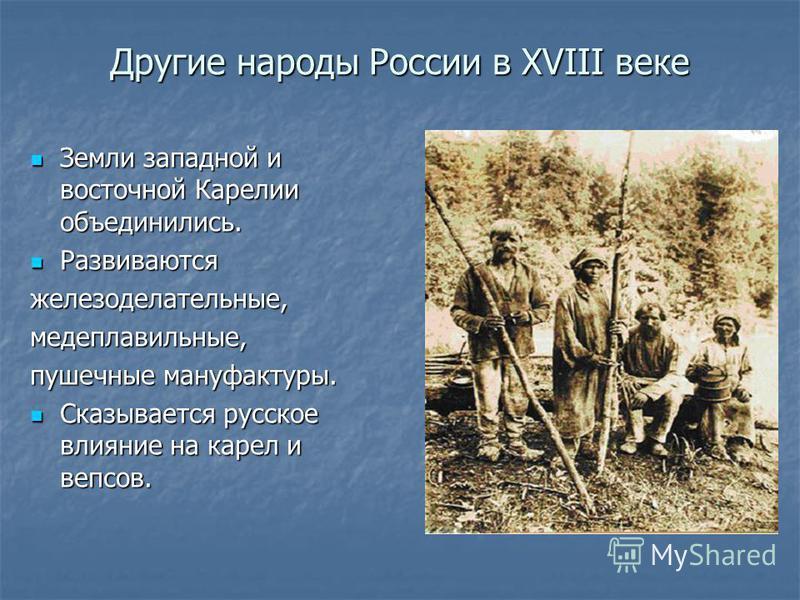 Другие народы России в XVIII веке Земли западной и восточной Карелии объединились. Земли западной и восточной Карелии объединились. Развиваются Развиваютсяжелезоделательные,медеплавильные, пушечные мануфактуры. Сказывается русское влияние на карел и