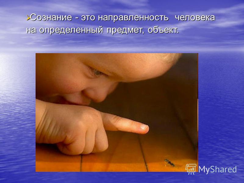 Сознание - это направленность человека Сознание - это направленность человека на определенный предмет, объект.