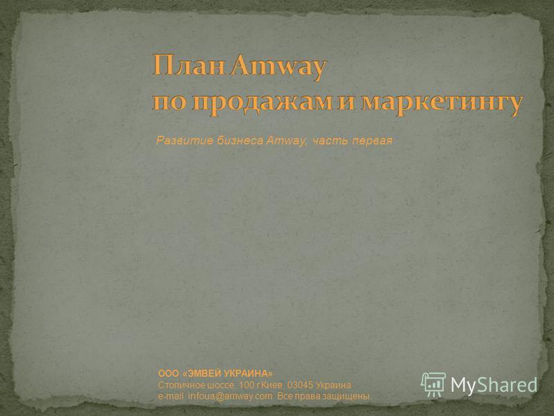 ООО «ЭМВЕЙ УКРАИНА» Столичное шоссе, 100 г.Киев, 03045 Украина e-mail: infoua@amway.com Все права защищены. Развитие бизнеса Amway, часть первая
